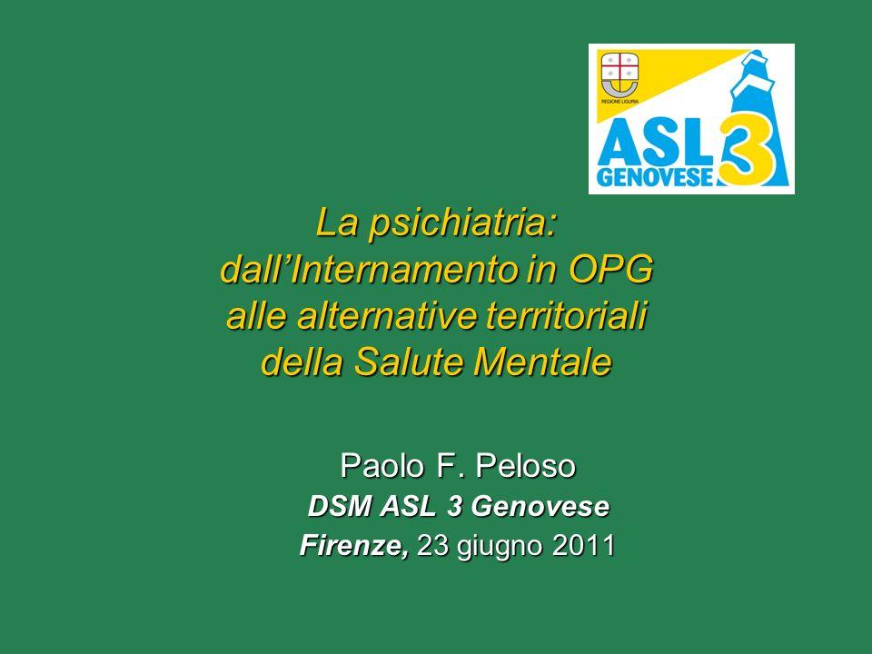 La psichiatria: dallInternamento in OPG alle alternative territoriali della Salute Mentale Paolo F. Peloso DSM ASL 3 Genovese Firenze, 23 giugno 2011