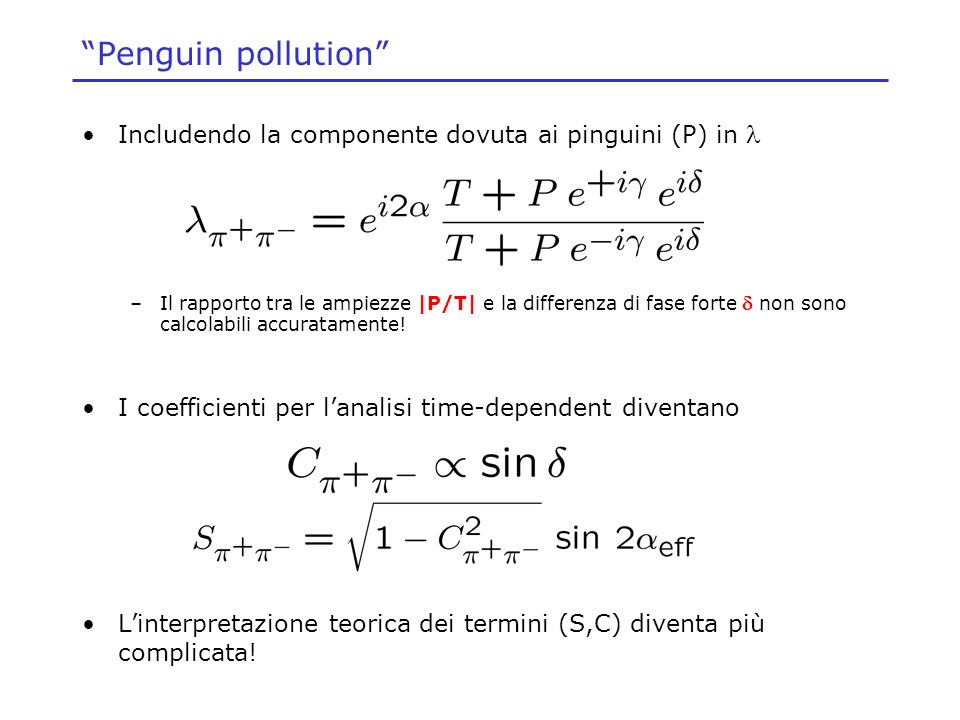 Penguin pollution Includendo la componente dovuta ai pinguini (P) in –Il rapporto tra le ampiezze |P/T| e la differenza di fase forte non sono calcolabili accuratamente.