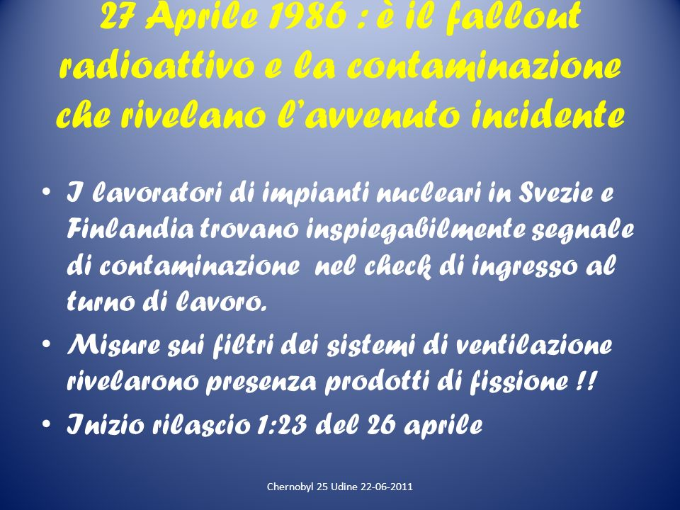27 Aprile 1986 : è il fallout radioattivo e la contaminazione che rivelano lavvenuto incidente I lavoratori di impianti nucleari in Svezie e Finlandia
