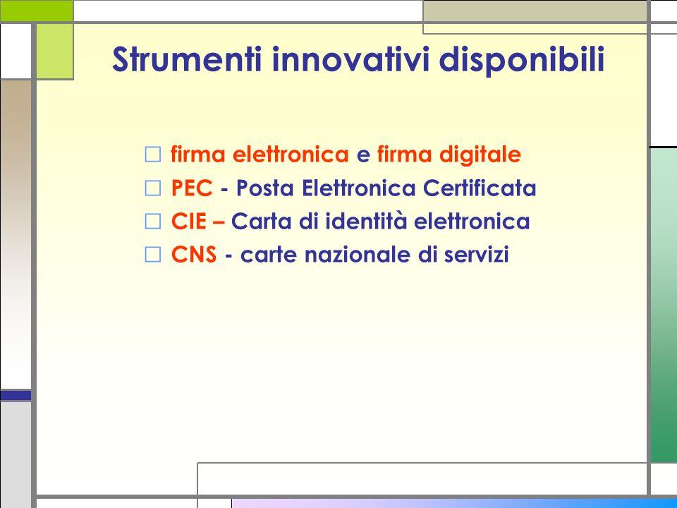 Strumenti innovativi disponibili firma elettronica e firma digitale PEC - Posta Elettronica Certificata CIE – Carta di identità elettronica CNS - cart