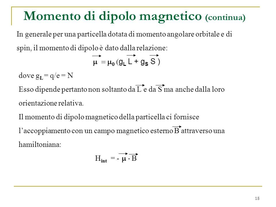 18 In generale per una particella dotata di momento angolare orbitale e di spin, il momento di dipolo è dato dalla relazione: g L L + g S S ) dove g L