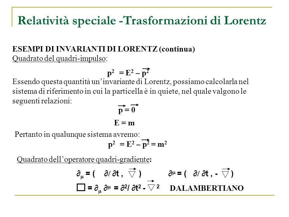 Pertanto in qualunque sistema avremo: Quadrato del quadri-impulso: p 2 = E 2 – p 2 Quadrato delloperatore quadri-gradiente: = ( t, ) = ( t, - ) = = 2 / t 2 - 2 DALAMBERTIANO ESEMPI DI INVARIANTI DI LORENTZ (continua) Essendo questa quantità uninvariante di Lorentz, possiamo calcolarla nel sistema di riferimento in cui la particella è in quiete, nel quale valgono le seguenti relazioni: p = 0 E = m p 2 = E 2 – p 2 = m 2 Relatività speciale -Trasformazioni di Lorentz