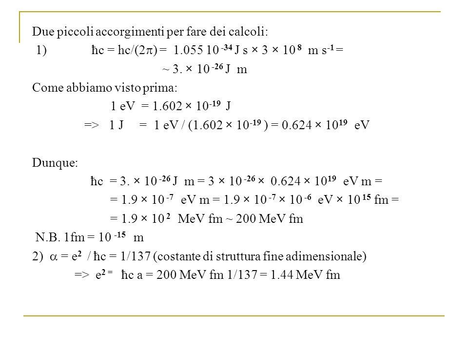 Due piccoli accorgimenti per fare dei calcoli: 1) ħc = hc/(2 ) = 1.055 10 -34 J s × 3 × 10 8 m s -1 = ~ 3.
