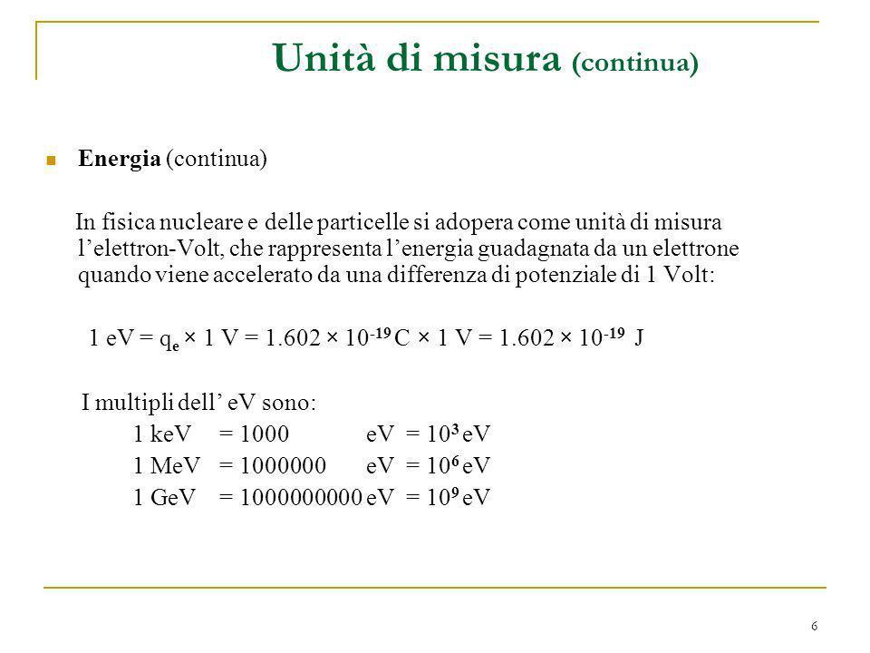 7 Masse e impulsi Una particella di massa a riposo m e impulso p ha unenergia E legata a queste due quantità dalla relazione relativistica: Pertanto le unità di misura di (pc) e di (mc 2 ) devono essere quelle di unenergia: [pc] = MeV [mc 2 ] = MeV E quindi: [p] = MeV/c [m] = MeV/c 2 Unità di misura (continua)