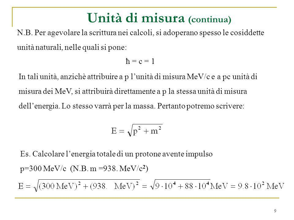 9 N.B. Per agevolare la scrittura nei calcoli, si adoperano spesso le cosiddette unità naturali, nelle quali si pone: ħ = c = 1 In tali unità, anzichè
