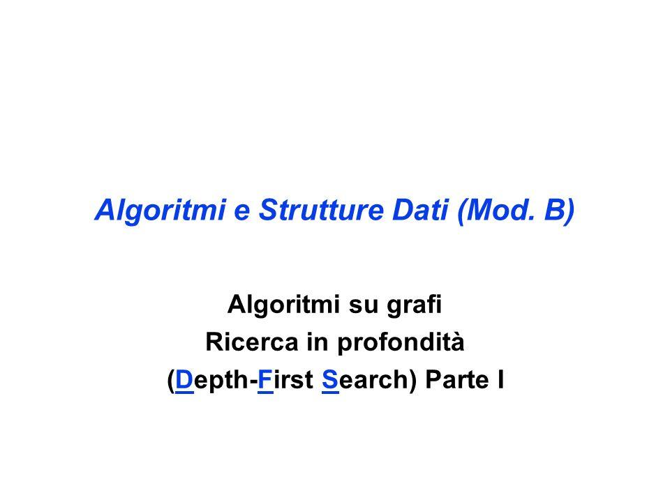 Algoritmi e Strutture Dati (Mod. B) Algoritmi su grafi Ricerca in profondità (Depth-First Search) Parte I
