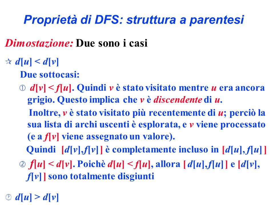 Proprietà di DFS: struttura a parentesi Dimostazione: Due sono i casi ¶ d[u] < d[v] · d[u] > d[v] Due sottocasi: d[v] < f[u]. Quindi v è stato visitat