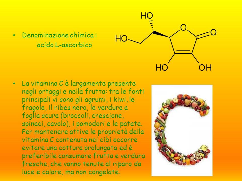 Denominazione chimica : acido L-ascorbico La vitamina C è largamente presente negli ortaggi e nella frutta: tra le fonti principali vi sono gli agrumi, i kiwi, le fragole, il ribes nero, le verdure a foglia scura (broccoli, crescione, spinaci, cavolo), i pomodori e le patate.