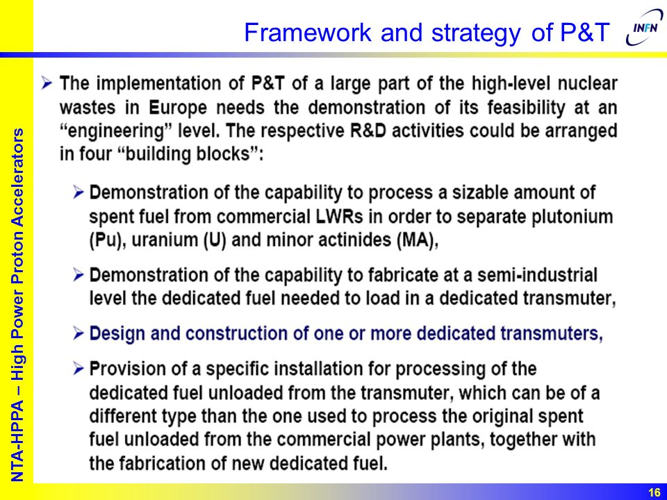 European studies for nuclear waste transmutation NTA-HPPA – High Power Proton Accelerators 16 Framework and strategy of P&T