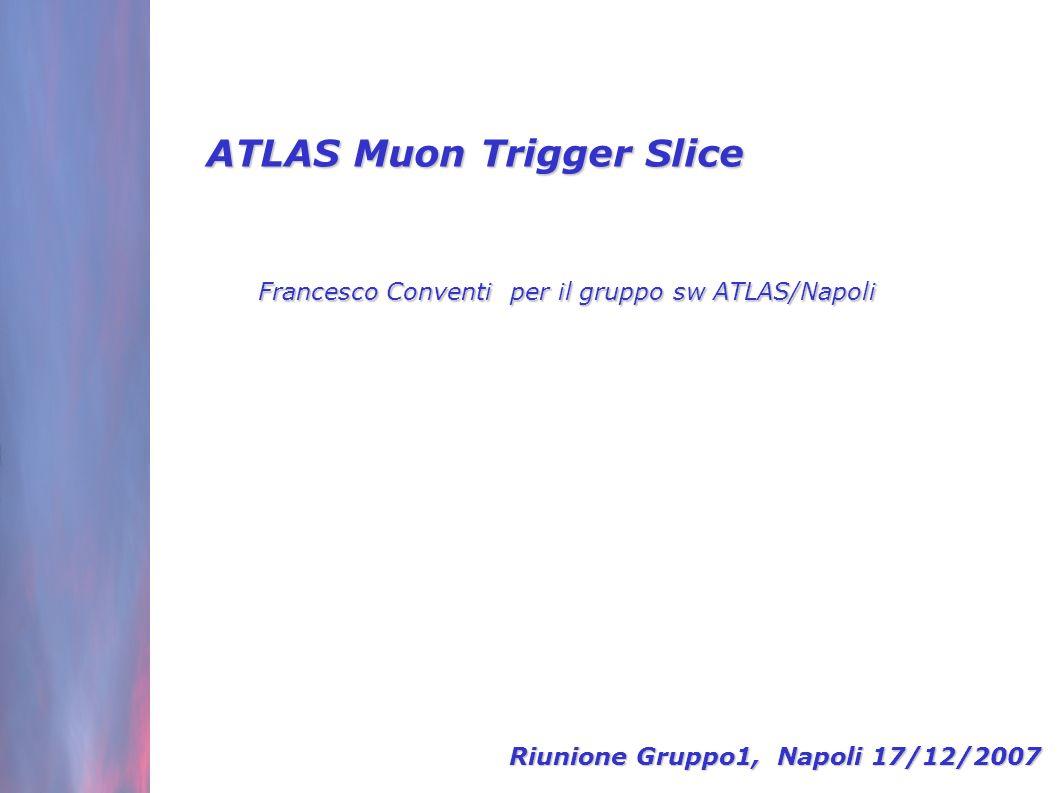 ATLAS Muon Trigger Slice Francesco Conventi per il gruppo sw ATLAS/Napoli Riunione Gruppo1, Napoli 17/12/2007