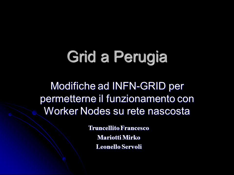 Grid a Perugia Modifiche ad INFN-GRID per permetterne il funzionamento con Worker Nodes su rete nascosta Truncellito Francesco Mariotti Mirko Leonello Servoli
