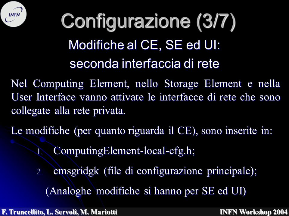 F. Truncellito, L. Servoli, M. Mariotti INFN Workshop 2004 Configurazione (3/7) Nel Computing Element, nello Storage Element e nella User Interface va