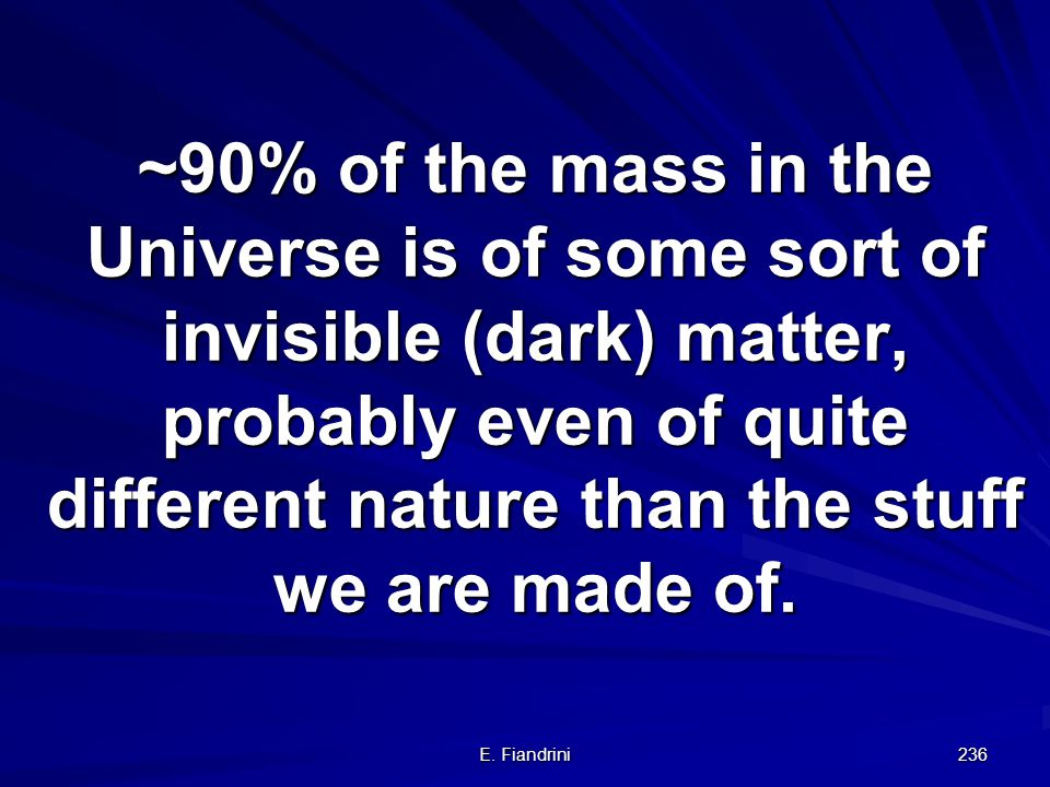E. Fiandrini 235 Overall result: Implications: most of the mass in the Universe is dark most of it is even of non-baryonic origin the perfect Copernic