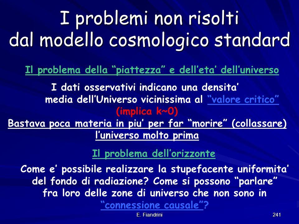 E. Fiandrini 240 I problemi non risolti dal modello cosmologico standard Il problema della piattezza e delleta delluniverso Come e possibile realizzar