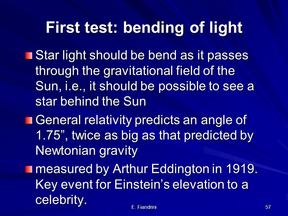E. Fiandrini 56 First test: bending of light Star light should be bend as it passes through the gravitational field of the Sun, i.e., it should be pos