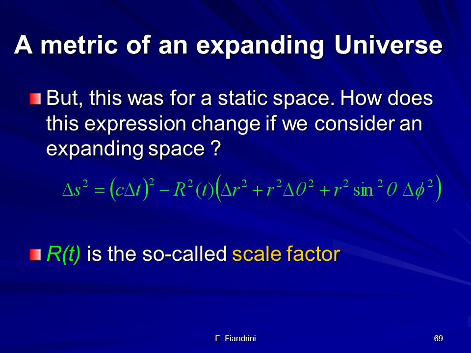 E. Fiandrini 68 A metric of an expanding Universe Recall: flat space better: using spherical coordinates (r,, )