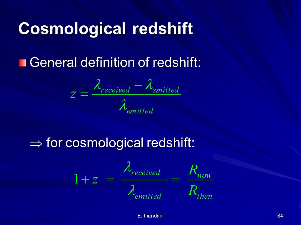 E. Fiandrini 83 Cosmological redshift While a photon travels from a distance source to an observer on Earth, the Universe expands in size from R then