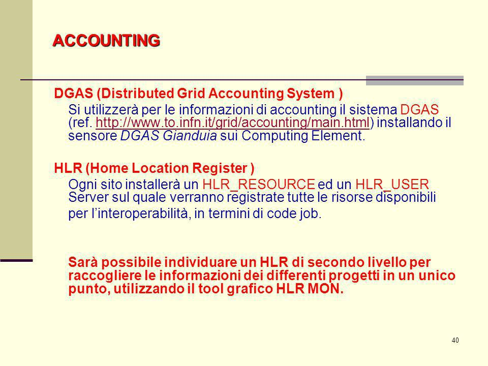40 DGAS (Distributed Grid Accounting System ) Si utilizzerà per le informazioni di accounting il sistema DGAS (ref. http://www.to.infn.it/grid/account