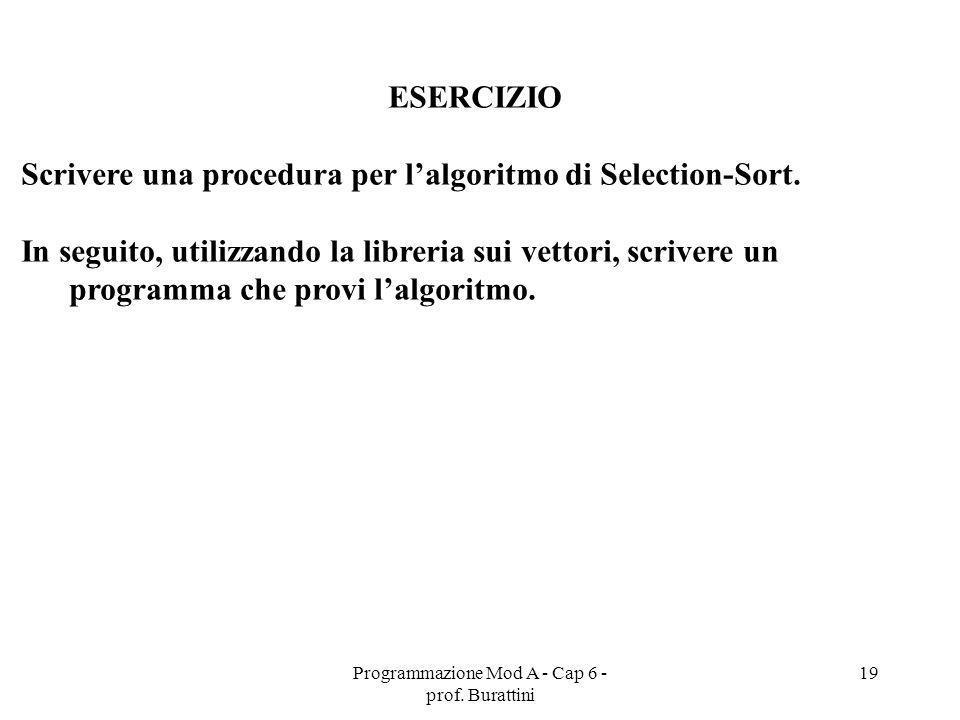 Programmazione Mod A - Cap 6 - prof. Burattini 19 ESERCIZIO Scrivere una procedura per lalgoritmo di Selection-Sort. In seguito, utilizzando la librer