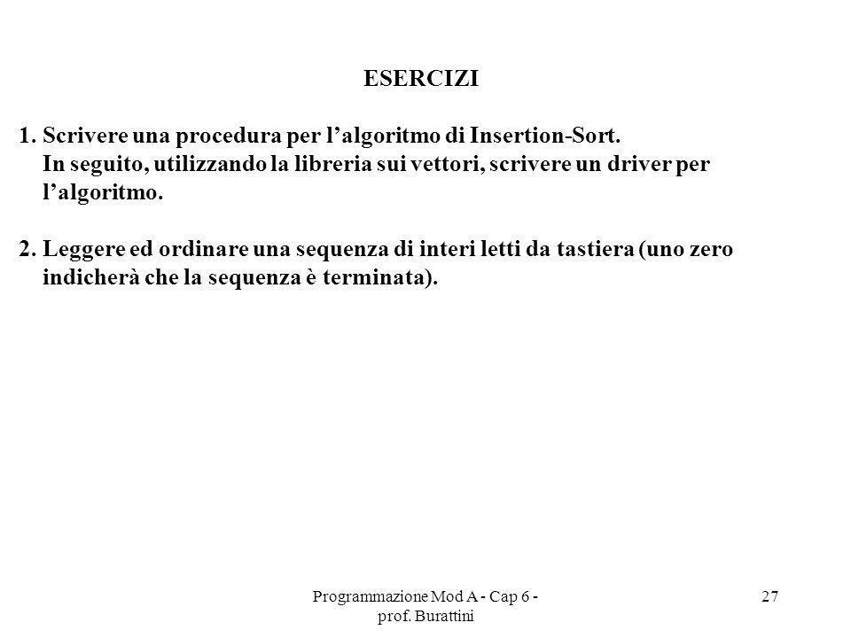 Programmazione Mod A - Cap 6 - prof. Burattini 27 ESERCIZI 1. Scrivere una procedura per lalgoritmo di Insertion-Sort. In seguito, utilizzando la libr