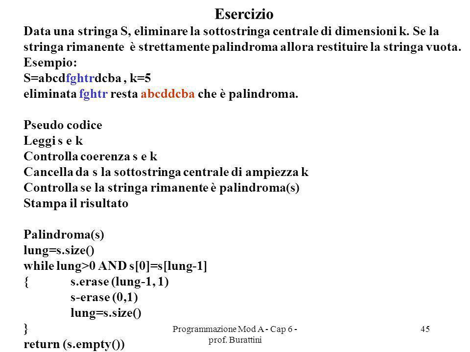 Programmazione Mod A - Cap 6 - prof. Burattini 45 Esercizio Data una stringa S, eliminare la sottostringa centrale di dimensioni k. Se la stringa rima