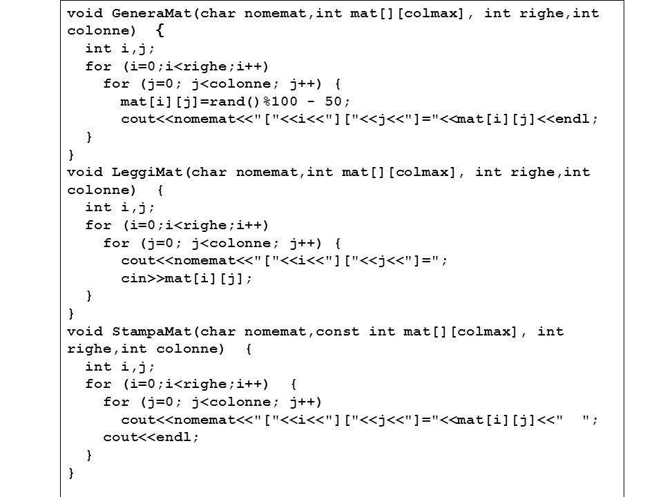 Programmazione Mod A - Cap 6 - prof. Burattini 57 void GeneraMat(char nomemat,int mat[][colmax], int righe,int colonne) { int i,j; for (i=0;i<righe;i+