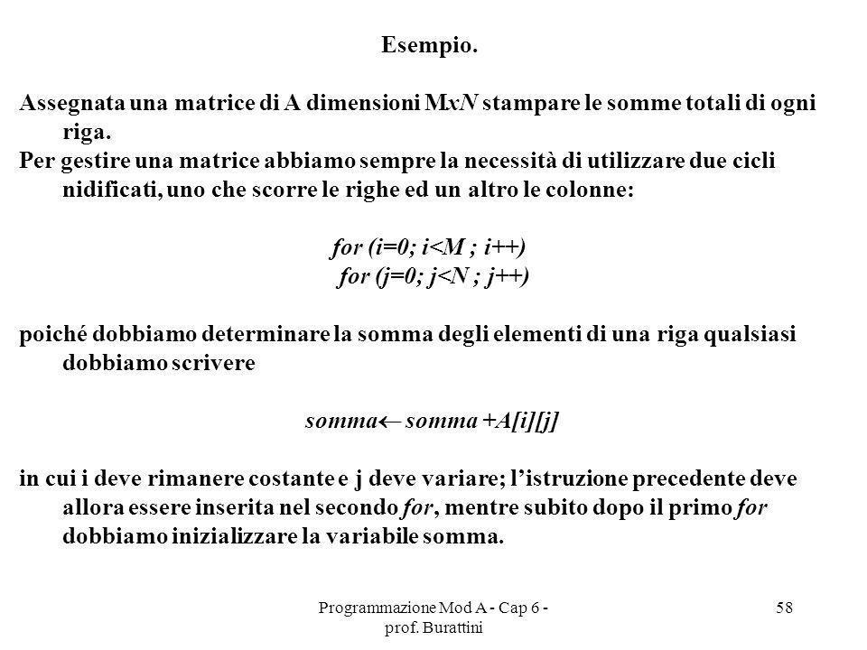 Programmazione Mod A - Cap 6 - prof. Burattini 58 Esempio. Assegnata una matrice di A dimensioni MxN stampare le somme totali di ogni riga. Per gestir