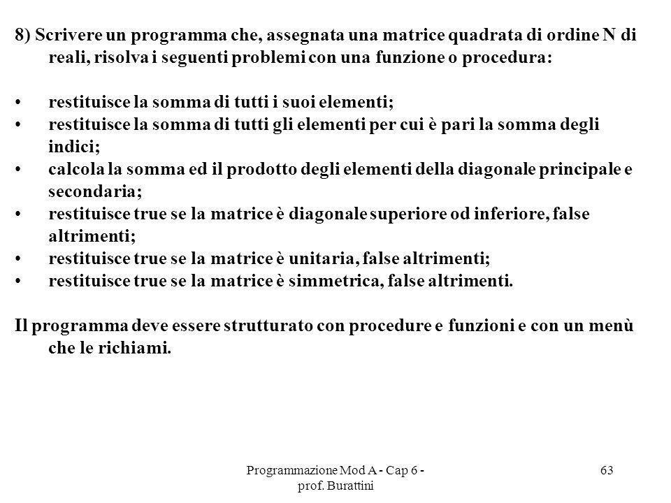 Programmazione Mod A - Cap 6 - prof. Burattini 63 8) Scrivere un programma che, assegnata una matrice quadrata di ordine N di reali, risolva i seguent