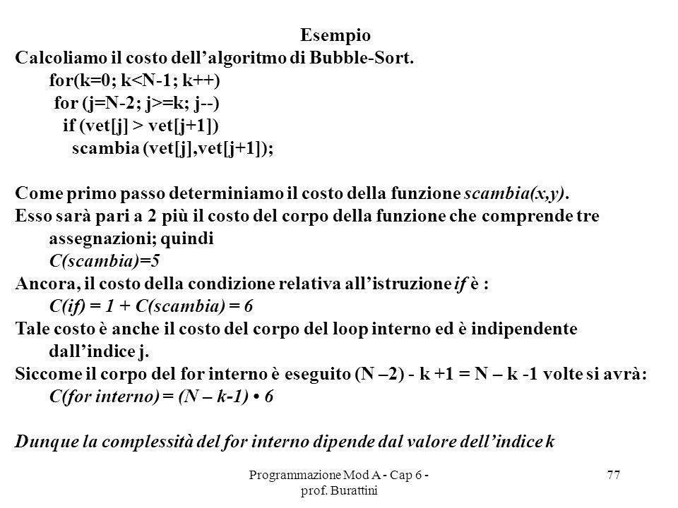 Programmazione Mod A - Cap 6 - prof. Burattini 77 Esempio Calcoliamo il costo dellalgoritmo di Bubble-Sort. for(k=0; k<N-1; k++) for (j=N-2; j>=k; j--