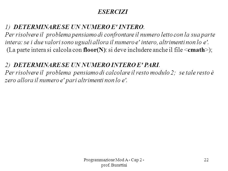 Programmazione Mod A - Cap 2 - prof. Burattini 22 ESERCIZI 1) DETERMINARE SE UN NUMERO E' INTERO. Per risolvere il problema pensiamo di confrontare il