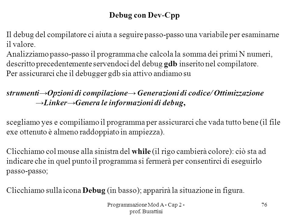 Programmazione Mod A - Cap 2 - prof. Burattini 76 Debug con Dev-Cpp Il debug del compilatore ci aiuta a seguire passo-passo una variabile per esaminar