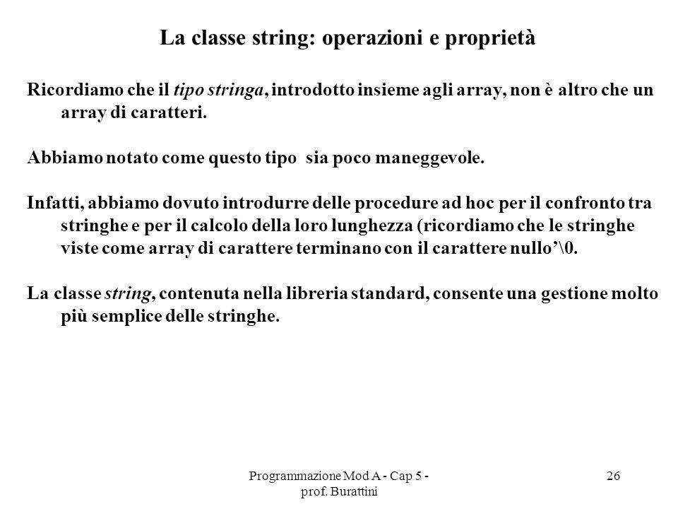 Programmazione Mod A - Cap 5 - prof. Burattini 26 La classe string: operazioni e proprietà Ricordiamo che il tipo stringa, introdotto insieme agli arr