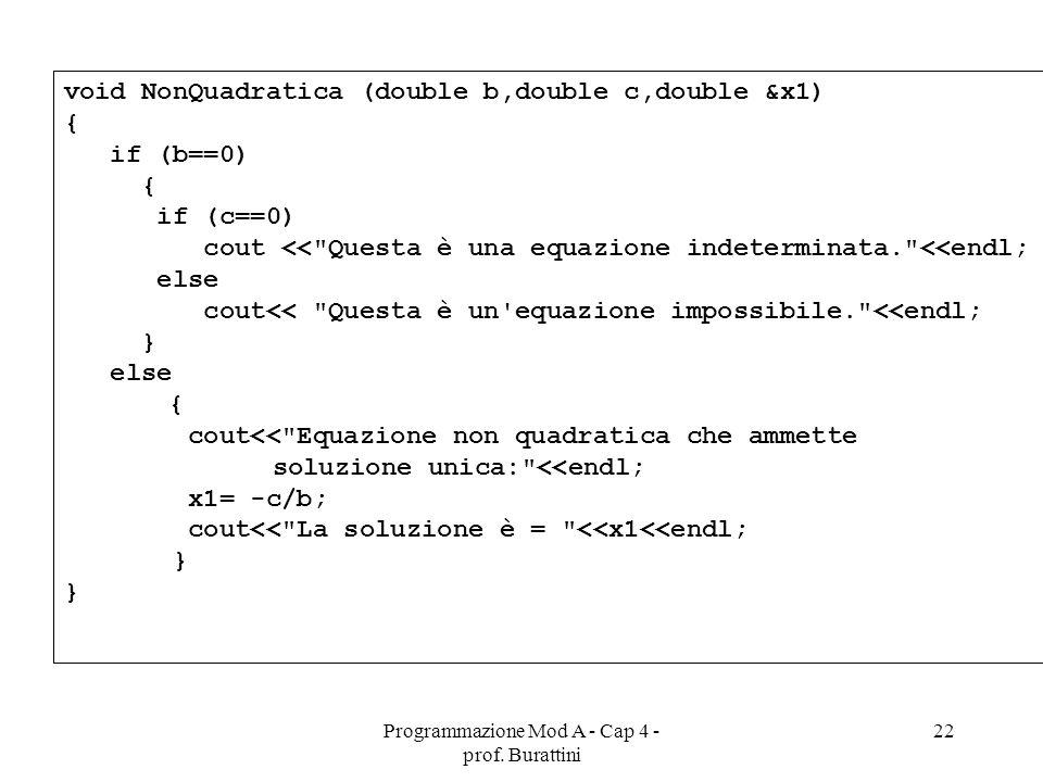Programmazione Mod A - Cap 4 - prof. Burattini 22 void NonQuadratica (double b,double c,double &x1) { if (b==0) { if (c==0) cout <<