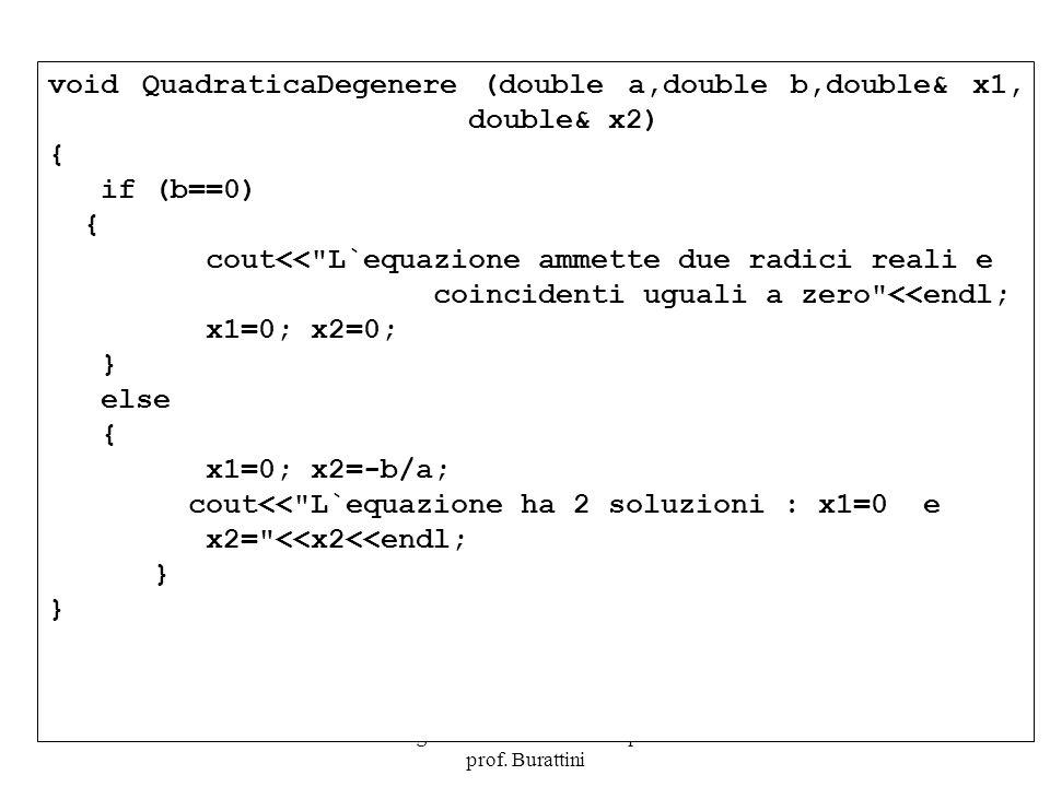 Programmazione Mod A - Cap 4 - prof. Burattini 23 void QuadraticaDegenere (double a,double b,double& x1, double& x2) { if (b==0) { cout<<