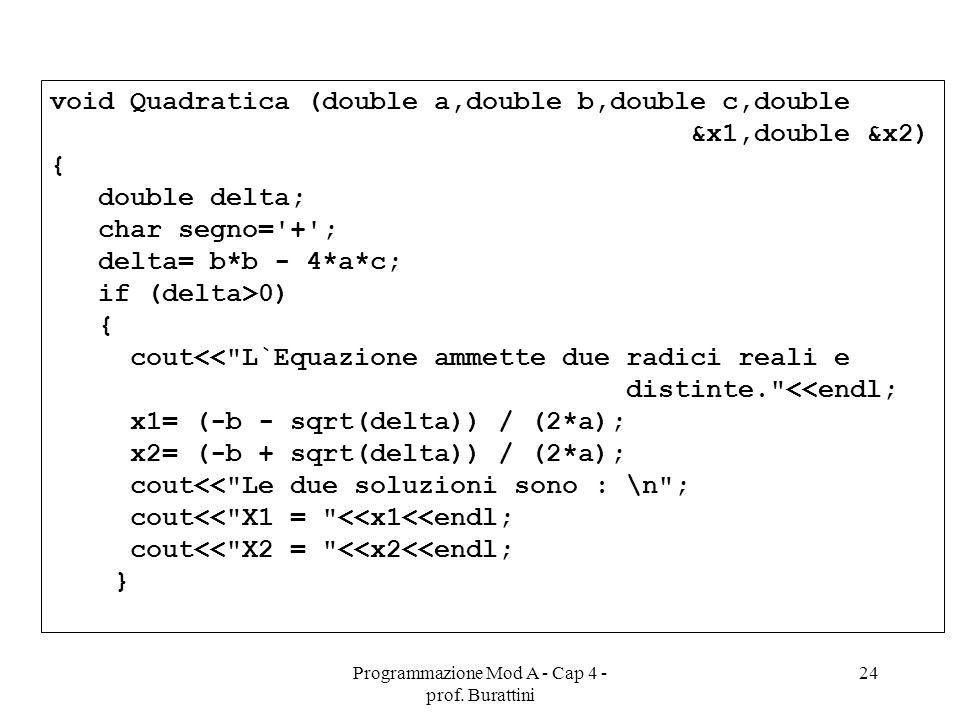Programmazione Mod A - Cap 4 - prof. Burattini 24 void Quadratica (double a,double b,double c,double &x1,double &x2) { double delta; char segno='+'; d