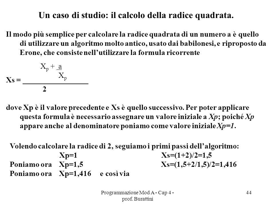 Programmazione Mod A - Cap 4 - prof. Burattini 44 Un caso di studio: il calcolo della radice quadrata. Il modo più semplice per calcolare la radice qu