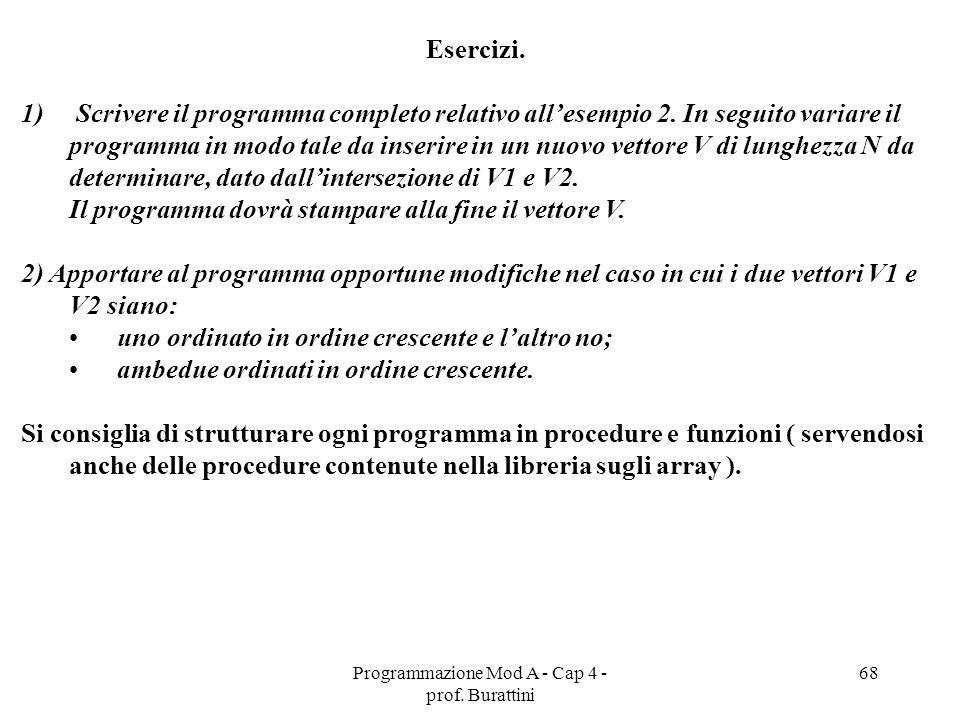 Programmazione Mod A - Cap 4 - prof. Burattini 68 Esercizi. 1) Scrivere il programma completo relativo allesempio 2. In seguito variare il programma i