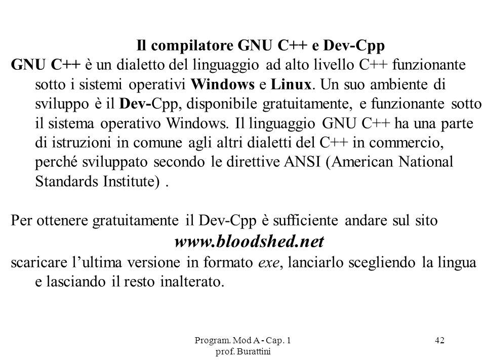 Program. Mod A - Cap. 1 prof. Burattini 42 Il compilatore GNU C++ e Dev-Cpp GNU C++ è un dialetto del linguaggio ad alto livello C++ funzionante sotto