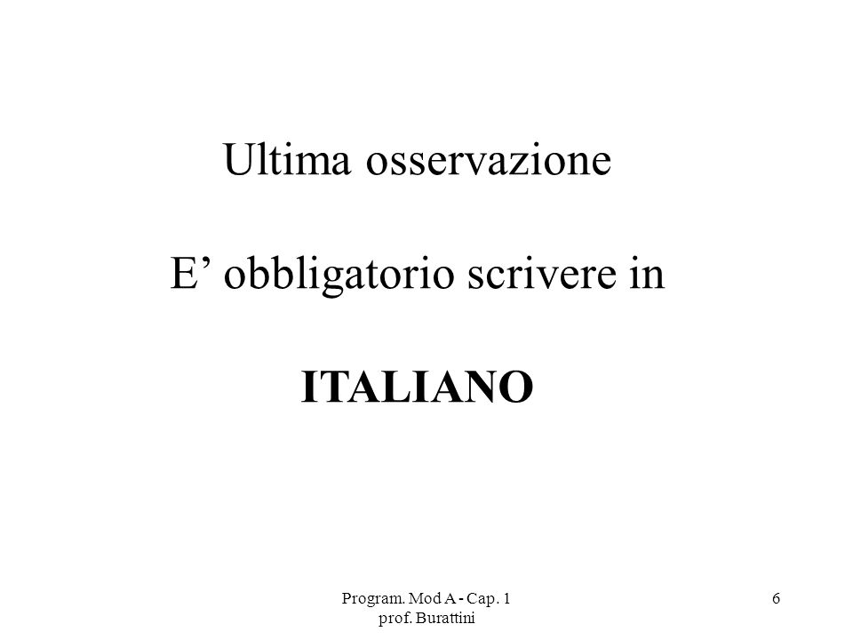 Program. Mod A - Cap. 1 prof. Burattini 6 Ultima osservazione E obbligatorio scrivere in ITALIANO