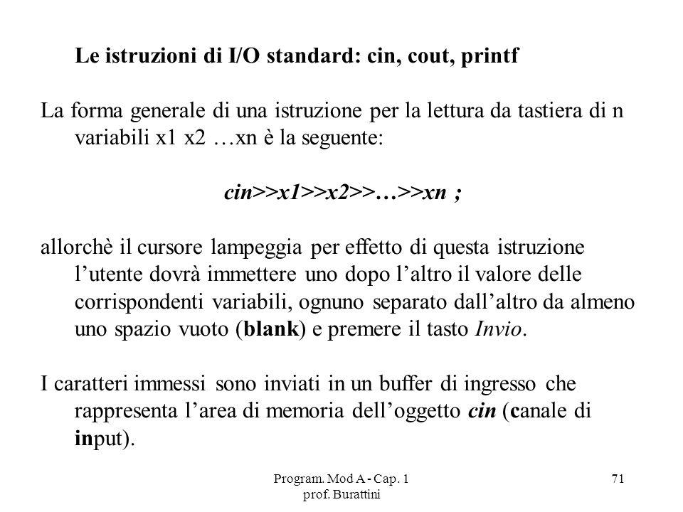 Program. Mod A - Cap. 1 prof. Burattini 71 Le istruzioni di I/O standard: cin, cout, printf La forma generale di una istruzione per la lettura da tast