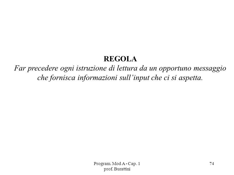 Program. Mod A - Cap. 1 prof. Burattini 74 REGOLA Far precedere ogni istruzione di lettura da un opportuno messaggio che fornisca informazioni sullinp