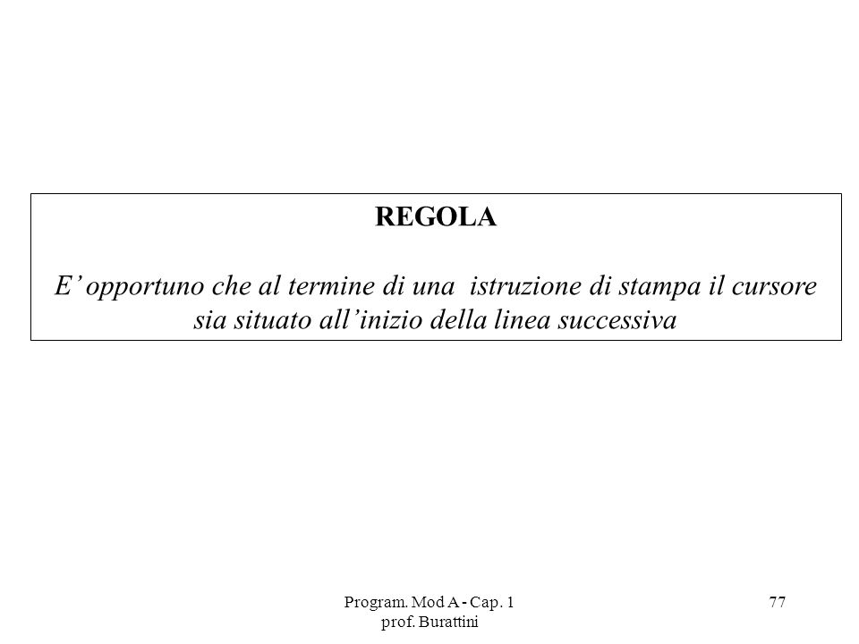Program. Mod A - Cap. 1 prof. Burattini 77 REGOLA E opportuno che al termine di una istruzione di stampa il cursore sia situato allinizio della linea