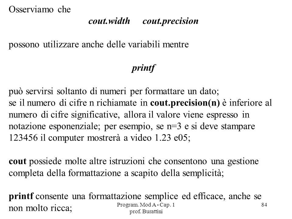 Program. Mod A - Cap. 1 prof. Burattini 84 Osserviamo che cout.width cout.precision possono utilizzare anche delle variabili mentre printf può servirs