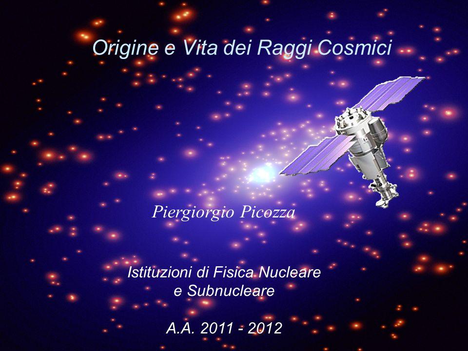 Origine e Vita dei Raggi Cosmici Piergiorgio Picozza Istituzioni di Fisica Nucleare e Subnucleare A.A.