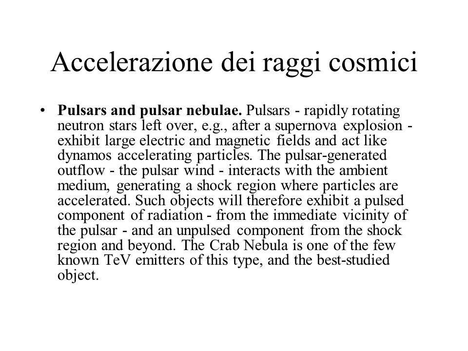 Accelerazione dei raggi cosmici Pulsars and pulsar nebulae. Pulsars - rapidly rotating neutron stars left over, e.g., after a supernova explosion - ex