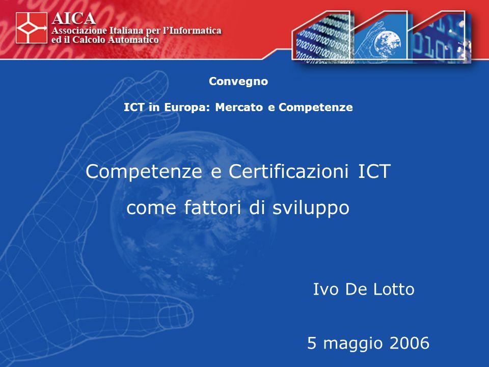 Competenze e Certificazioni ICT come fattori di sviluppo Ivo De Lotto 5 maggio 2006 Convegno ICT in Europa: Mercato e Competenze