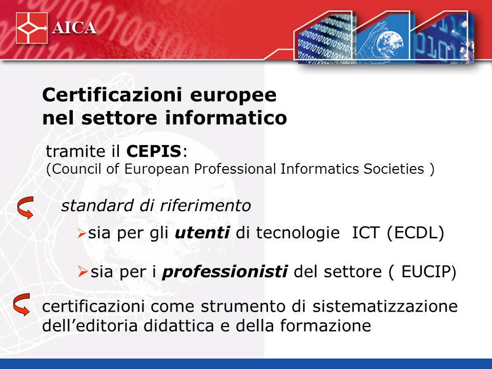 Certificazioni europee nel settore informatico tramite il CEPIS: (Council of European Professional Informatics Societies ) sia per gli utenti di tecnologie ICT (ECDL) sia per i professionisti del settore ( EUCIP ) standard di riferimento certificazioni come strumento di sistematizzazione delleditoria didattica e della formazione