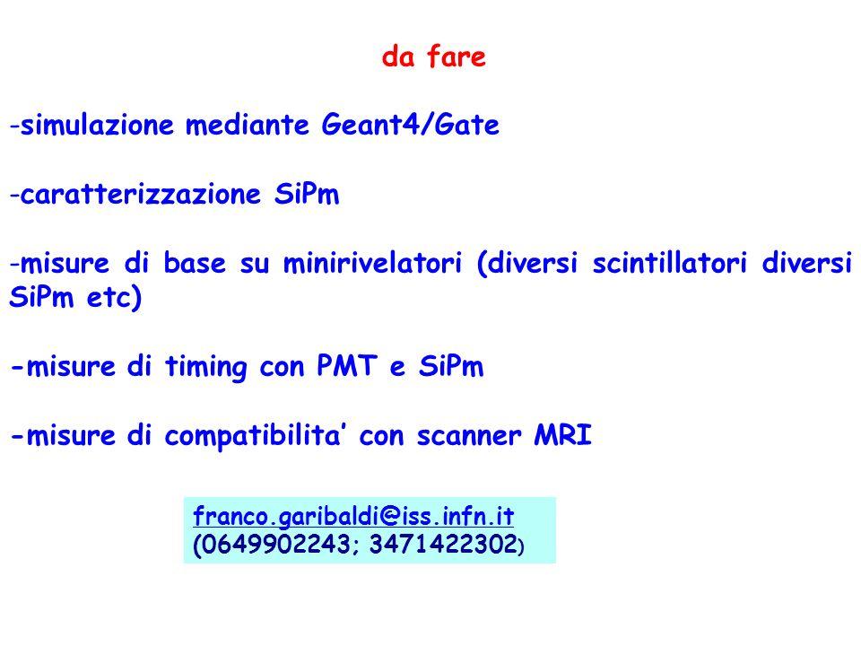 da fare -simulazione mediante Geant4/Gate -caratterizzazione SiPm -misure di base su minirivelatori (diversi scintillatori diversi SiPm etc) -misure di timing con PMT e SiPm -misure di compatibilita con scanner MRI franco.garibaldi@iss.infn.it franco.garibaldi@iss.infn.it (0649902243; 3471422302 )