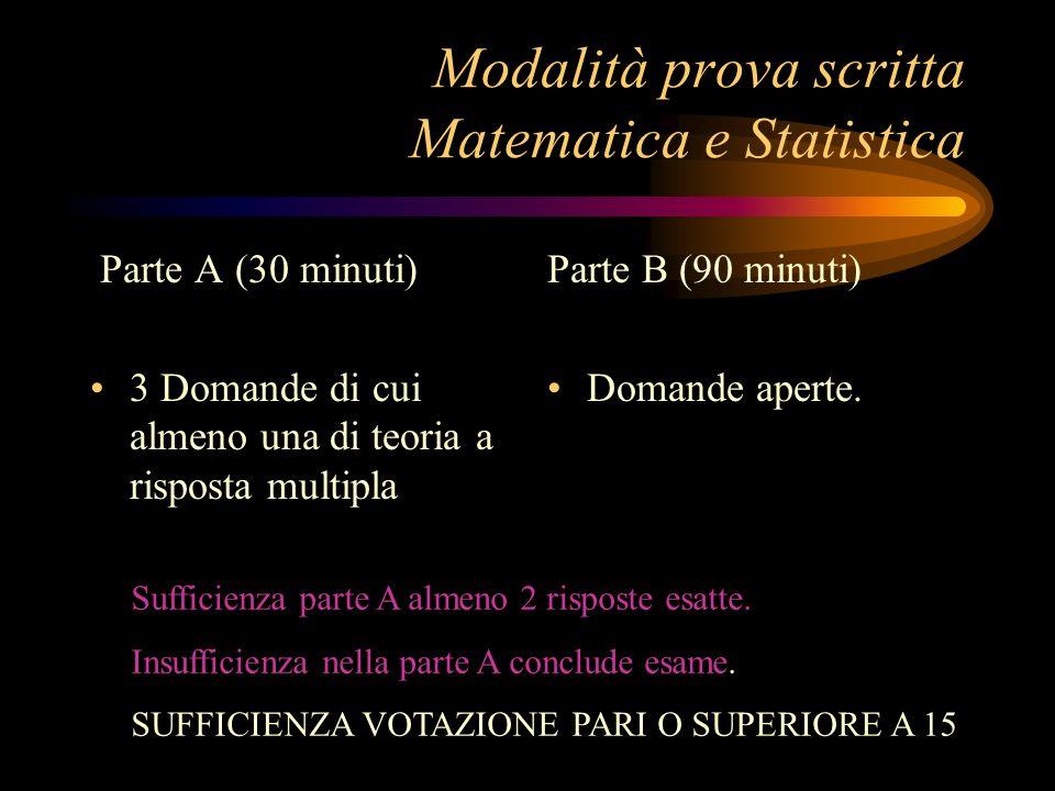 Modalità prova scritta Matematica e Statistica Parte A (30 minuti) 3 Domande di cui almeno una di teoria a risposta multipla Parte B (90 minuti) Domande aperte.
