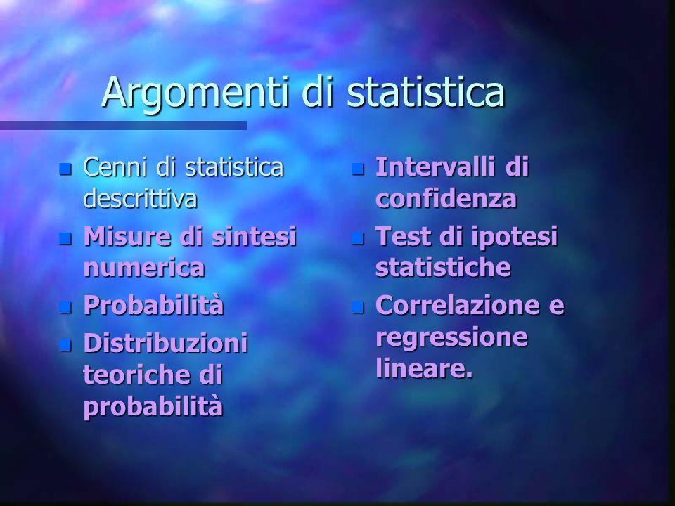 Argomenti di statistica n Cenni di statistica descrittiva n Misure di sintesi numerica n Probabilità n Distribuzioni teoriche di probabilità n Intervalli di confidenza n Test di ipotesi statistiche n Correlazione e regressione lineare.